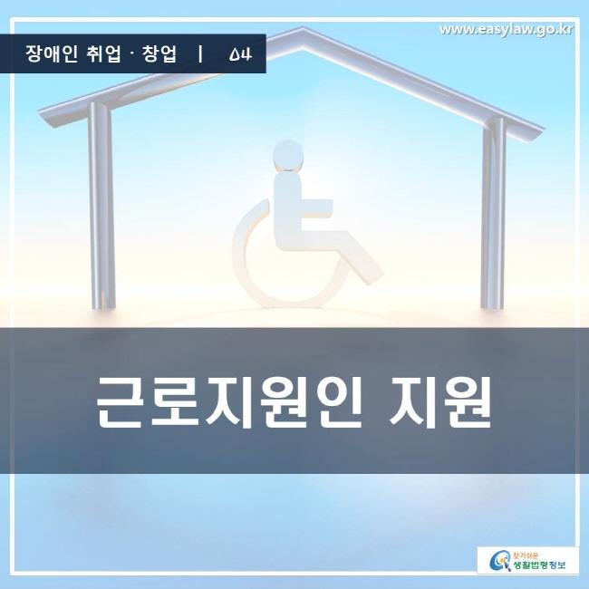 장애인 취업·창업 | 04 근로지원인 지원 www.easylaw.go.kr 찾기 쉬운 생활법령정보 로고